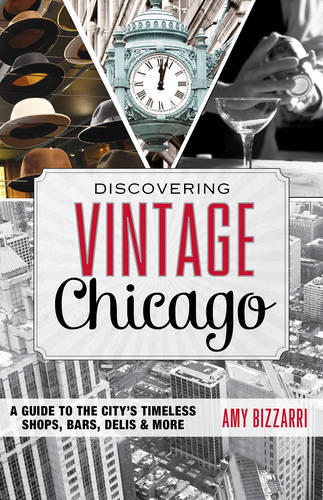 Discovering Vintage Chicago: A Guide to the City's Timeless Shops, Bars, Delis & More - Discovering Vintage (Paperback)
