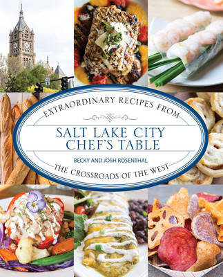 Salt Lake City Chef's Table: Extraordinary Recipes from The Crossroads of the West - Chef's Table (Hardback)