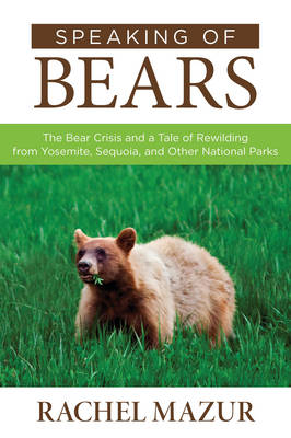 Speaking of Bears: The Bear Crisis and a Tale of Rewilding from Yosemite, Sequoia, and Other National Parks (Paperback)
