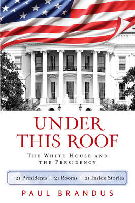 Under This Roof: The White House and the Presidency--21 Presidents, 21 Rooms, 21 Inside Stories (Hardback)