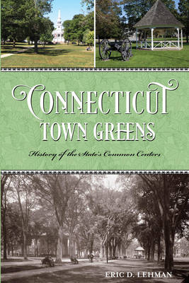 Connecticut Town Greens: History of the State's Common Centers (Paperback)