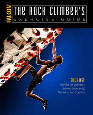 The Rock Climber's Exercise Guide: Training for Strength, Power, Endurance, Flexibility, and Stability - How To Climb Series (Paperback)