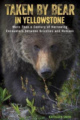 Taken by Bear in Yellowstone: More Than a Century of Harrowing Encounters between Grizzlies and Humans (Paperback)