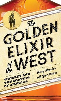 The Golden Elixir of the West: Whiskey and the Shaping of America (Hardback)