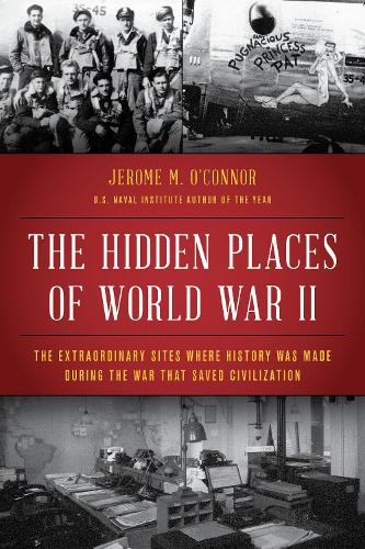 The Hidden Places of World War II: The Extraordinary Sites Where History Was Made During the War That Saved Civilization (Hardback)