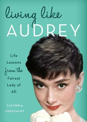 Living Like Audrey: Life Lessons from the Fairest Lady of All (Hardback)