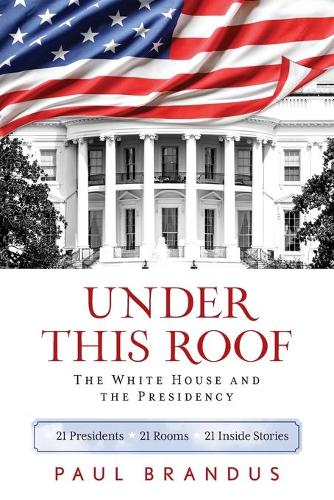 Under This Roof: The White House and the Presidency--21 Presidents, 21 Rooms, 21 Inside Stories (Paperback)