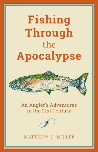Fishing Through the Apocalypse: An Angler's Adventures in the 21st Century (Hardback)