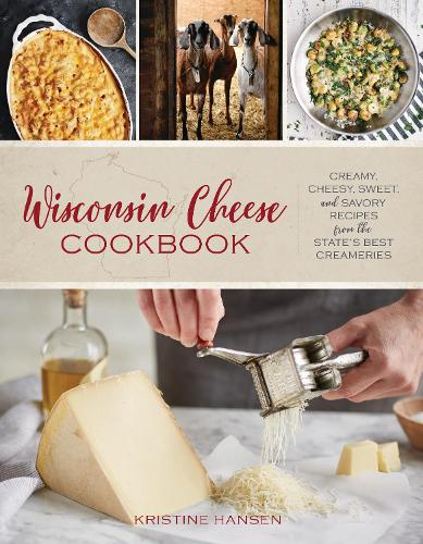 Wisconsin Cheese Cookbook: Creamy, Cheesy, Sweet, and Savory Recipes from the State's Best Creameries (Paperback)