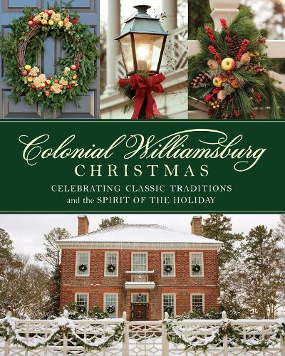 Colonial Williamsburg Christmas: Celebrating Classic Traditions and the Spirit of the Holiday (Hardback)