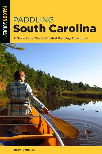 Paddling South Carolina: A Guide to the State's Greatest Paddling Adventures - Paddling Series (Paperback)