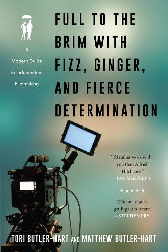 Full to the Brim with Fizz, Ginger, and Fierce Determination: A Modern Guide to Independent Filmmaking (Paperback)