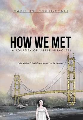 How We Met (a Journey of Little Miracles): Madeleine O'Dell-Conui as Told to Sir Jaymes (Hardback)