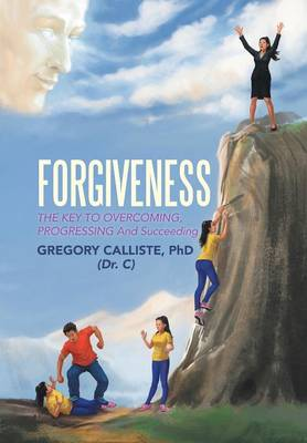 Forgiveness: The Key to Overcoming Progressing and Succeeding (Hardback)