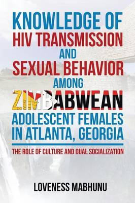 Knowledge of HIV Transmission and Sexual Behavior Among Zimbabwean Adolescent Females in Atlanta, Georgia: The Role of Culture and Dual Socialization (Paperback)