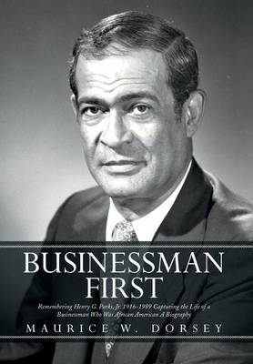Businessman First: Remembering Henry G. Parks, Jr. 1916-1989 Capturing the Life of a Businessman Who Was African American a Biography (Hardback)