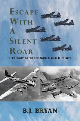 Escape with a Silent Roar: A Trilogy of Three World War II Pilots Including A P-38 Fighter in Combat Missions Over Europe (Paperback)
