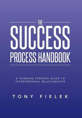 The Success Process Handbook: A Thinking Persons Guide to Interpersonal Relationships (Hardback)