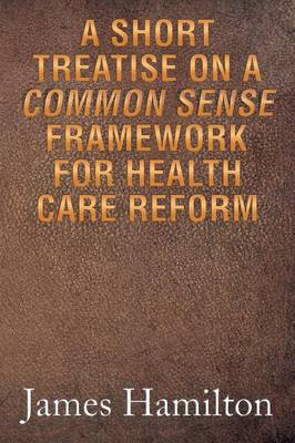 A Short Treatise on a Common Sense Framework for Health Care Reform (Paperback)