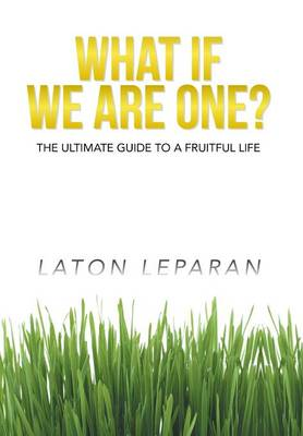 What If We Are One?: The Ultimate Guide to a Fruitful Life (Hardback)