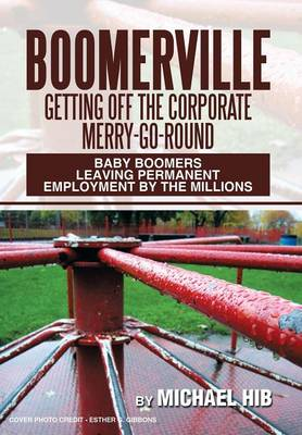 Boomerville: Getting Off the Corporate Merry-Go-Round: Baby Boomers Leaving Permanent Employment by the Millions (Hardback)