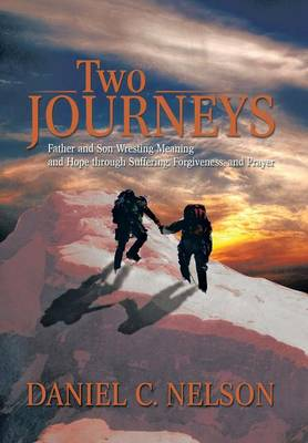 Two Journeys: Father and Son Wresting Meaning and Hope Through Suffering, Forgiveness, and Prayer (Hardback)
