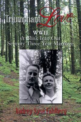 Triumphant Love: WWII a Blink Into Our Seventy Three Year Marriage (Paperback)
