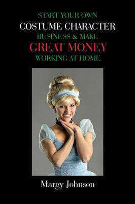 Start Your Own Costume Character Business & Make Great Money Working at Home (Paperback)