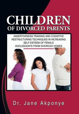 Children of Divorced Parents: Assertiveness Training and Cognitive Restructuring Techniques in Increasing Self-Esteem of Female Adolescents from DIV (Hardback)