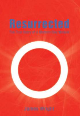 Resurrected: The True Story of a Modern-Day Miracle (Hardback)