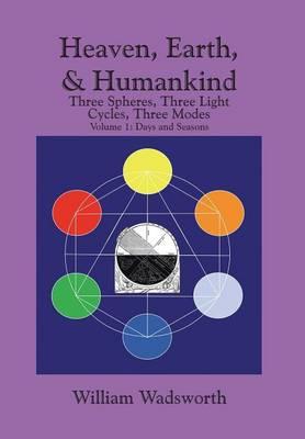 Heaven, Earth, & Humankind: Three Spheres, Three Light Cycles, Three Modes Volume I Days and Seasons (Hardback)