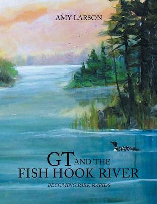 GT and the Fish Hook River: Becoming Park Rapids. (Paperback)