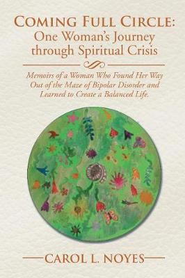 Coming Full Circle: One Woman's Journey Through Spiritual Crisis: Memoirs of a Woman Who Found Her Way Out of the Maze of Bipolar Disorder and Learned to Create a Balanced Life. (Paperback)