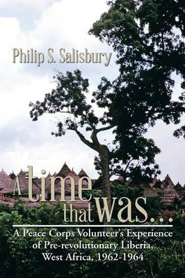 A Time That Was...: A Peace Corps Volunteer's Experience of Pre-Revolutionary Liberia, West Africa, 1962-1964 (Paperback)