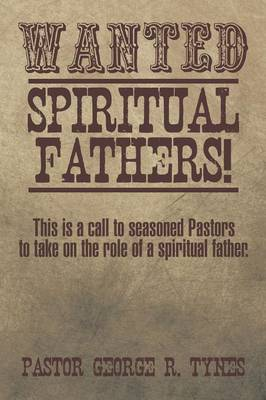 Wanted: Spiritual Fathers!: This Is a Call to Seasoned Pastors to Take on the Role of a Spiritual Father. (Paperback)