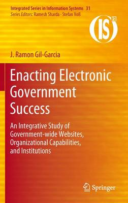 Enacting Electronic Government Success: An Integrative Study of Government-wide Websites, Organizational Capabilities, and Institutions - Integrated Series in Information Systems 31 (Paperback)