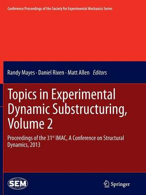 Topics in Experimental Dynamic Substructuring, Volume 2: Proceedings of the 31st IMAC, A Conference on Structural Dynamics, 2013 - Conference Proceedings of the Society for Experimental Mechanics Series (Paperback)