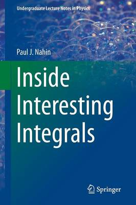 Inside Interesting Integrals: A Collection of Sneaky Tricks, Sly Substitutions, and Numerous Other Stupendously Clever, Awesomely Wicked, and Devilishly Seductive Maneuvers for Computing Nearly 200 Perplexing Definite Integrals From Physics, Engineering, and Mathematics (Plus 60 Challenge Problems with Complete, Detailed Solutions) - Undergraduate Lecture Notes in Physics (Paperback)