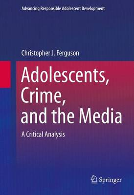 Adolescents, Crime, and the Media: A Critical Analysis - Advancing Responsible Adolescent Development (Paperback)