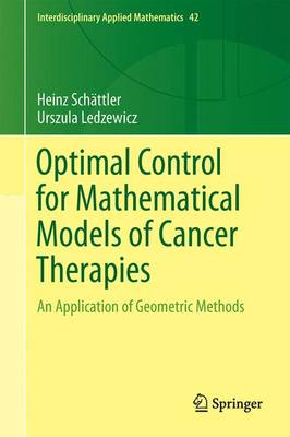 Optimal Control for Mathematical Models of Cancer Therapies: An Application of Geometric Methods - Interdisciplinary Applied Mathematics 42 (Hardback)