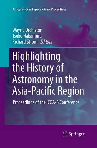 Highlighting the History of Astronomy in the Asia-Pacific Region: Proceedings of the ICOA-6 Conference - Astrophysics and Space Science Proceedings (Paperback)