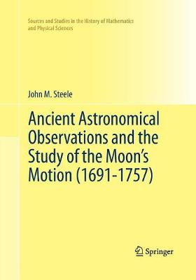 Ancient Astronomical Observations and the Study of the Moon's Motion (1691-1757) - Sources and Studies in the History of Mathematics and Physical Sciences (Paperback)