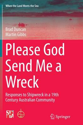 Please God Send Me a Wreck: Responses to Shipwreck in a 19th Century Australian Community - When the Land Meets the Sea 3 (Paperback)