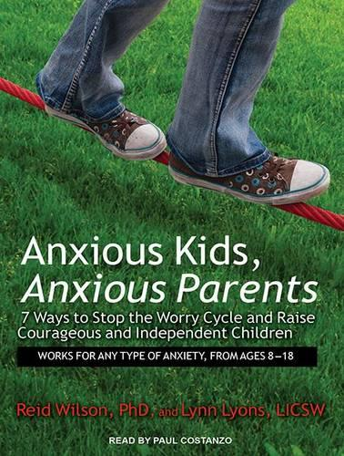 Anxious Kids, Anxious Parents: 7 Ways to Stop the Worry Cycle and Raise Courageous and Independent Children (CD-Audio)