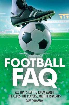 Football FAQ: All That's Left to Know About the Clubs, the Players and the Rivalries - FAQ Pop Culture (Paperback)
