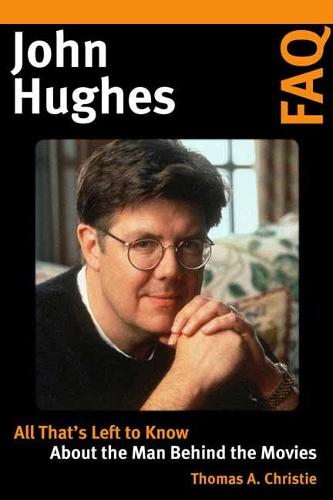 John Hughes FAQ: All That's Left to Know About the Man Behind the Movies - FAQ (Paperback)