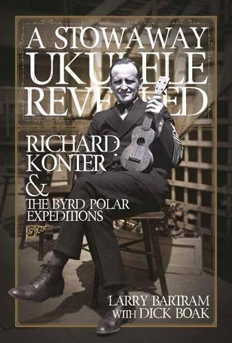 A Stowaway Ukulele Revealed: Richard Konter & The Byrd Polar Expeditions (Hardback)