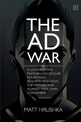 The Ad War: A Look Into the Multi-Billion Dollar Advertising Industry and How They Waged War Against Their Own Consumers (Paperback)