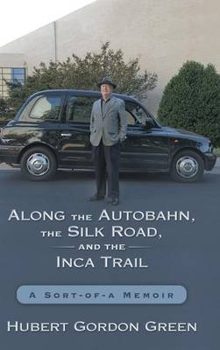 Along the Autobahn, the Silk Road, and the Inca Trail: A Sort-Of-A Memoir (Hardback)