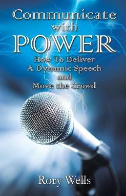 Communicate with Power: How to Deliver a Dynamic Speech and Move the Crowd (Paperback)